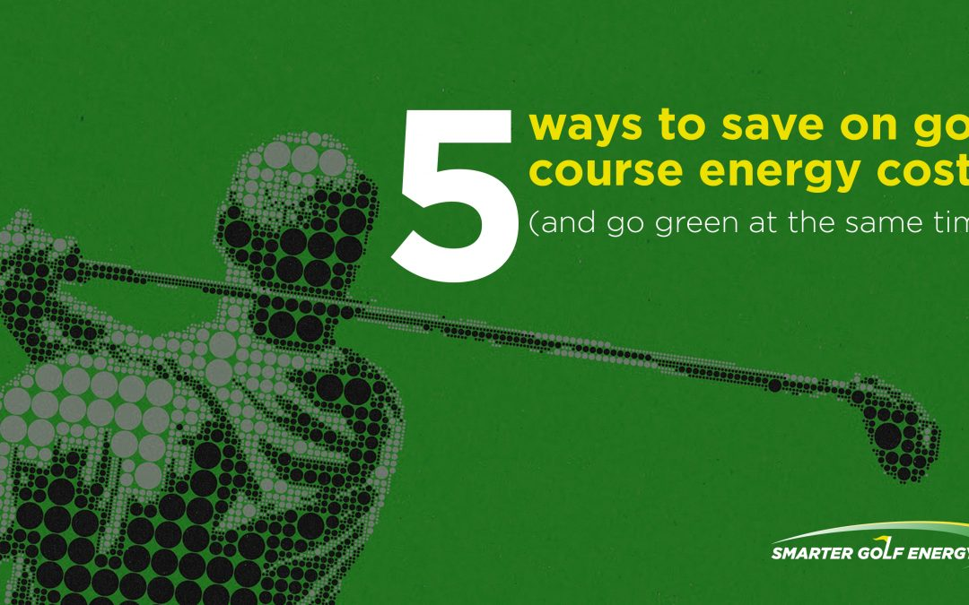 5 ways to save on golf course energy costs (and go green at the same time)